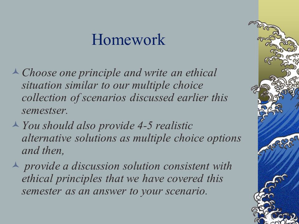 Homework Choose one principle and write an ethical situation similar to our multiple choice collection of scenarios discussed earlier this semestser.